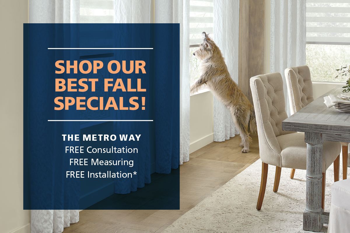 Shop our best fall specials! The metro way, free consultation, free measuring, free installation*